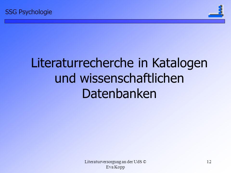 Literaturversorgung an der UdS © Eva Kopp 12 Literaturrecherche in Katalogen und wissenschaftlichen Datenbanken SSG Psychologie