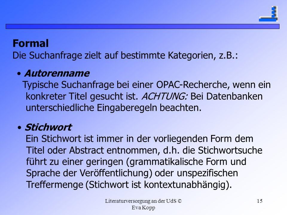 Literaturversorgung an der UdS © Eva Kopp 15 Formal Die Suchanfrage zielt auf bestimmte Kategorien, z.B.: Autorenname Typische Suchanfrage bei einer O