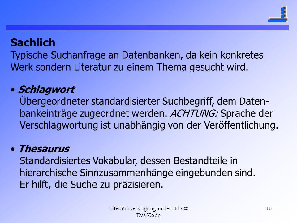 Literaturversorgung an der UdS © Eva Kopp 16 Sachlich Typische Suchanfrage an Datenbanken, da kein konkretes Werk sondern Literatur zu einem Thema ges