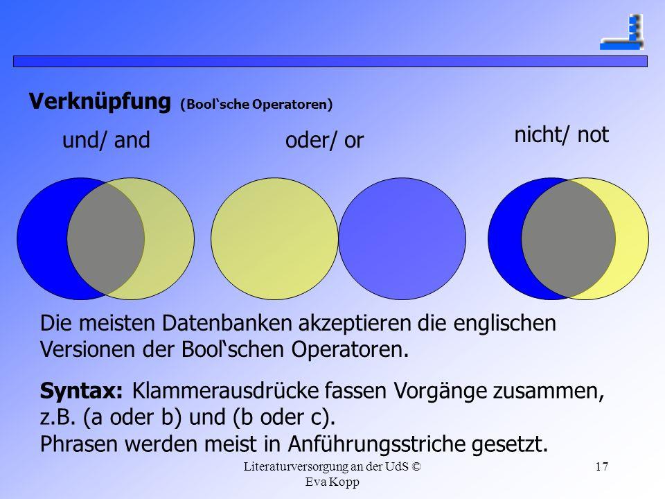 Literaturversorgung an der UdS © Eva Kopp 17 Verknüpfung (Boolsche Operatoren) und/ andoder/ or nicht/ not Die meisten Datenbanken akzeptieren die eng