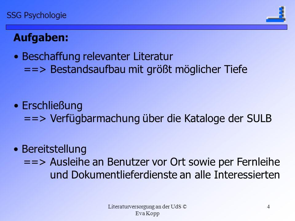 Literaturversorgung an der UdS © Eva Kopp 4 Aufgaben: Beschaffung relevanter Literatur ==> Bestandsaufbau mit größt möglicher Tiefe Erschließung ==> V