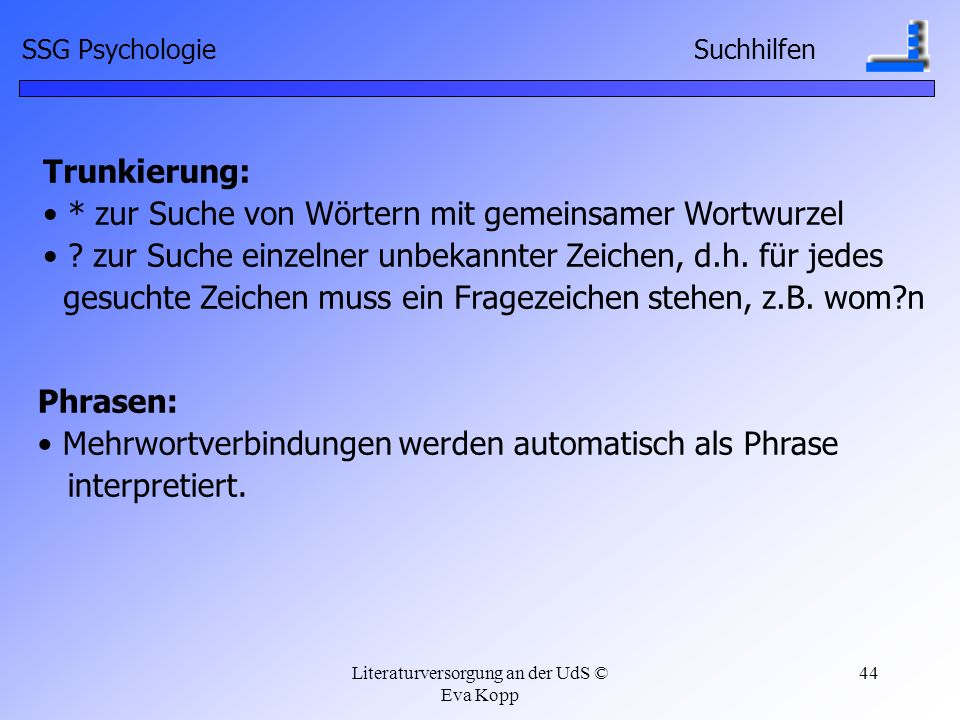 Literaturversorgung an der UdS © Eva Kopp 44 Trunkierung: * zur Suche von Wörtern mit gemeinsamer Wortwurzel ? zur Suche einzelner unbekannter Zeichen