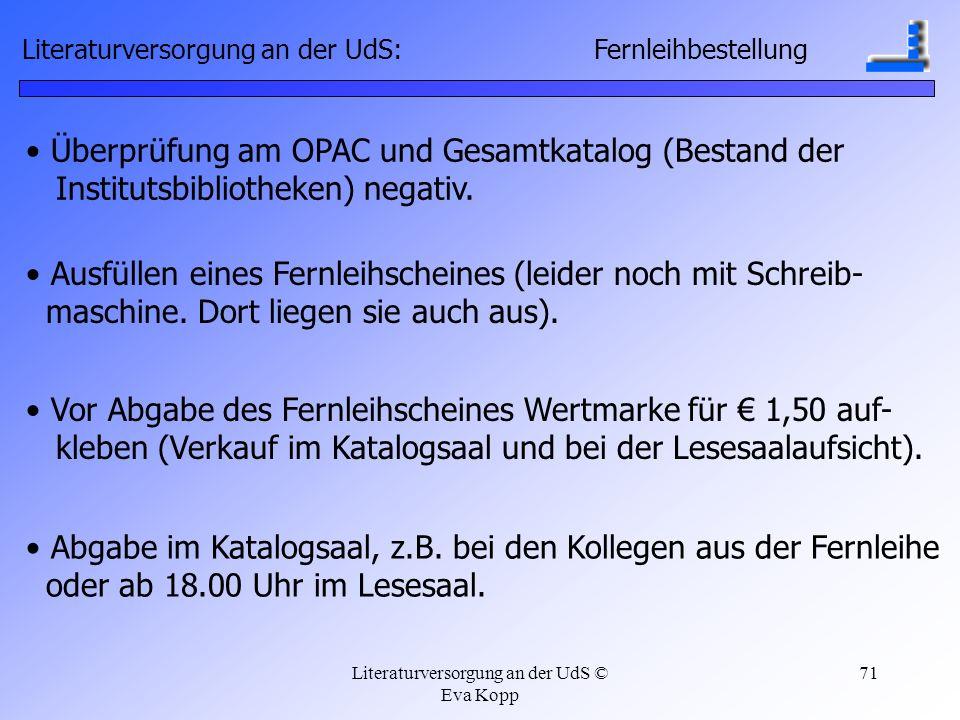 Literaturversorgung an der UdS © Eva Kopp 71 Überprüfung am OPAC und Gesamtkatalog (Bestand der Institutsbibliotheken) negativ. Ausfüllen eines Fernle