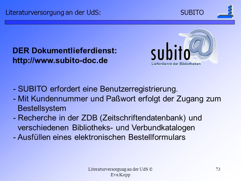 Literaturversorgung an der UdS © Eva Kopp 73 DER Dokumentlieferdienst: http://www.subito-doc.de - SUBITO erfordert eine Benutzerregistrierung. - Mit K