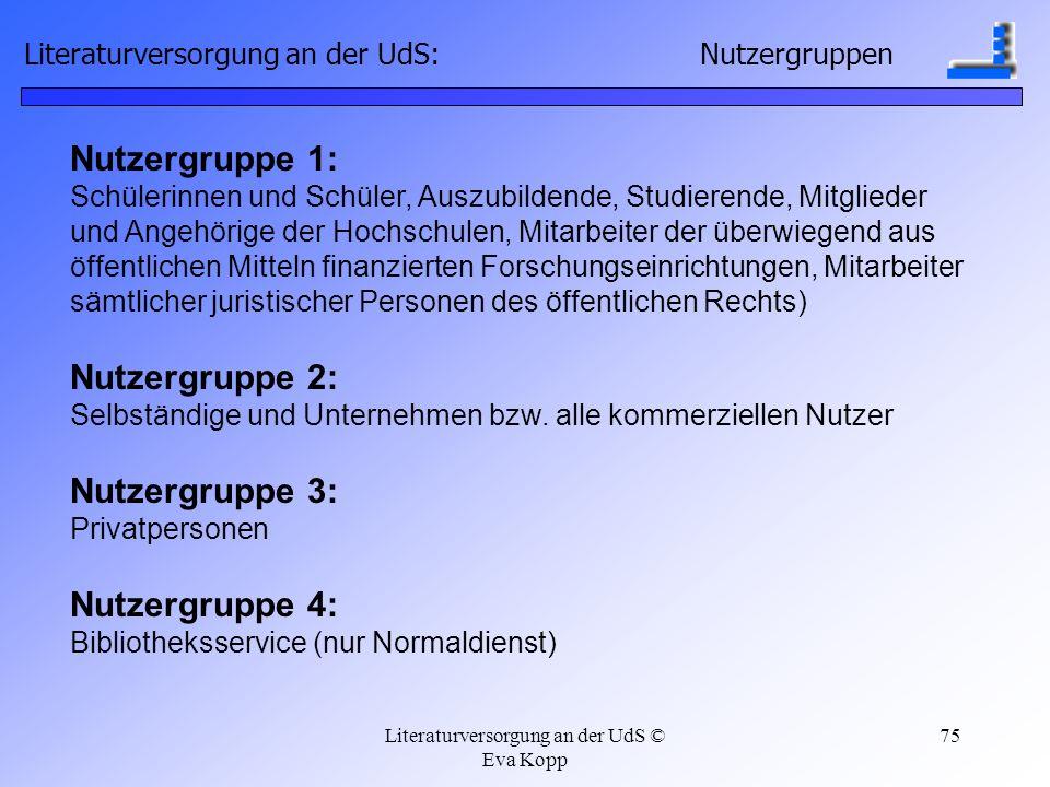 Literaturversorgung an der UdS © Eva Kopp 75 Nutzergruppe 1: Schülerinnen und Schüler, Auszubildende, Studierende, Mitglieder und Angehörige der Hochs