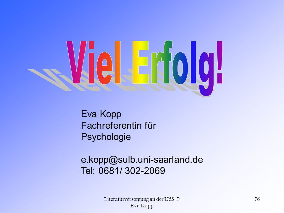 Literaturversorgung an der UdS © Eva Kopp 76 Eva Kopp Fachreferentin für Psychologie e.kopp@sulb.uni-saarland.de Tel: 0681/ 302-2069