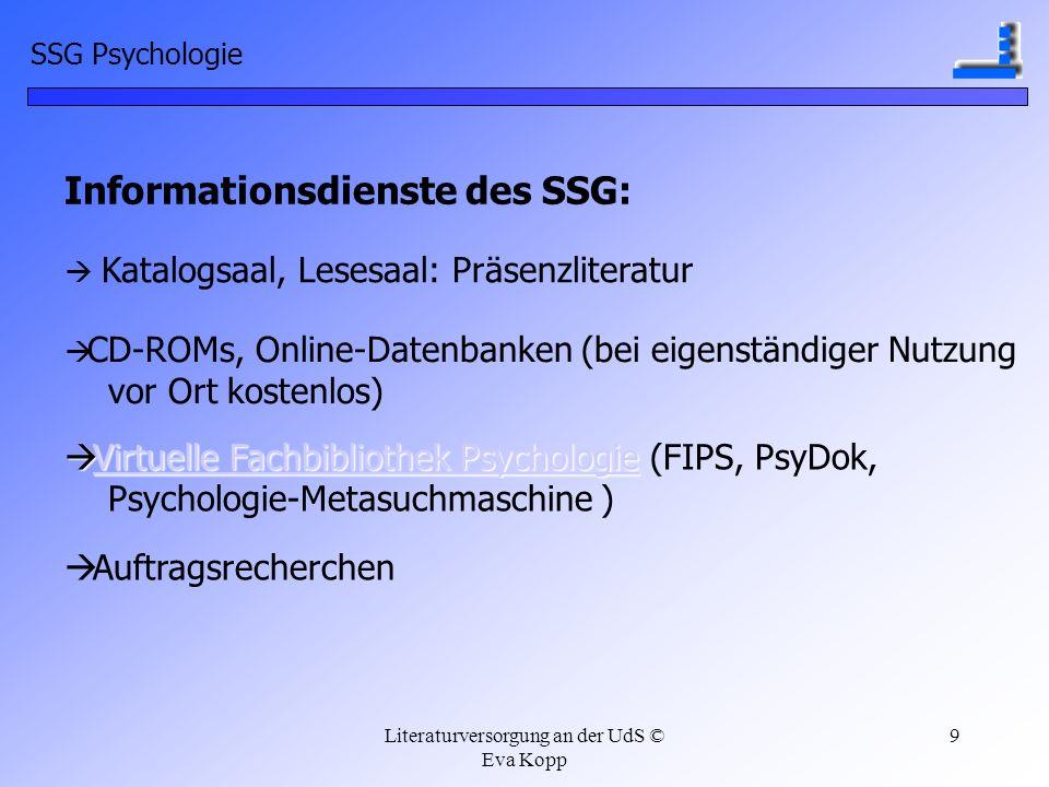Literaturversorgung an der UdS © Eva Kopp 9 SSG Psychologie Informationsdienste des SSG: Katalogsaal, Lesesaal: Präsenzliteratur CD-ROMs, Online-Daten