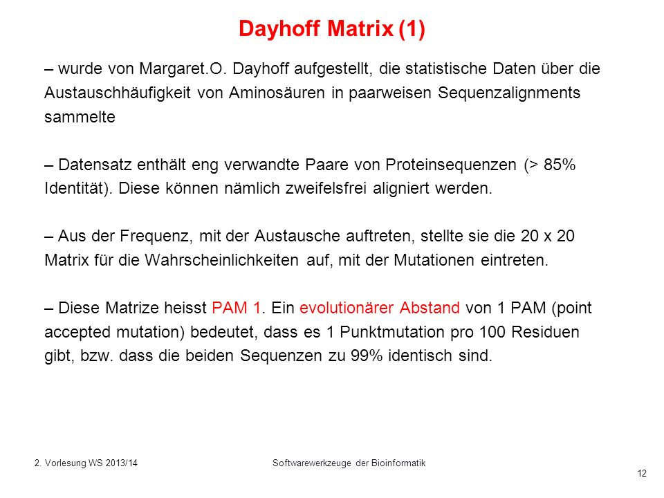 Softwarewerkzeuge der Bioinformatik 12 Dayhoff Matrix (1) – wurde von Margaret.O. Dayhoff aufgestellt, die statistische Daten über die Austauschhäufig