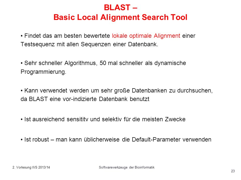 Softwarewerkzeuge der Bioinformatik 23 BLAST – Basic Local Alignment Search Tool Findet das am besten bewertete lokale optimale Alignment einer Testse