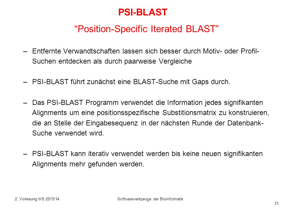 Softwarewerkzeuge der Bioinformatik 31 PSI-BLAST Position-Specific Iterated BLAST –Entfernte Verwandtschaften lassen sich besser durch Motiv- oder Pro