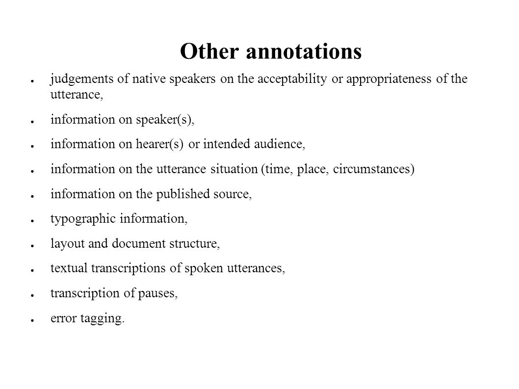Other annotations judgements of native speakers on the acceptability or appropriateness of the utterance, information on speaker(s), information on hearer(s) or intended audience, information on the utterance situation (time, place, circumstances) information on the published source, typographic information, layout and document structure, textual transcriptions of spoken utterances, transcription of pauses, error tagging.