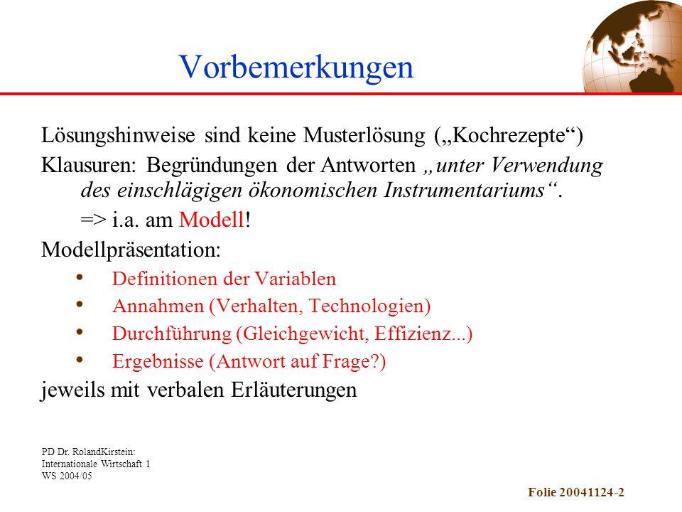 PD Dr. RolandKirstein: Internationale Wirtschaft 1 WS 2004/05 Folie 20041124-2 Vorbemerkungen Lösungshinweise sind keine Musterlösung (Kochrezepte) Kl