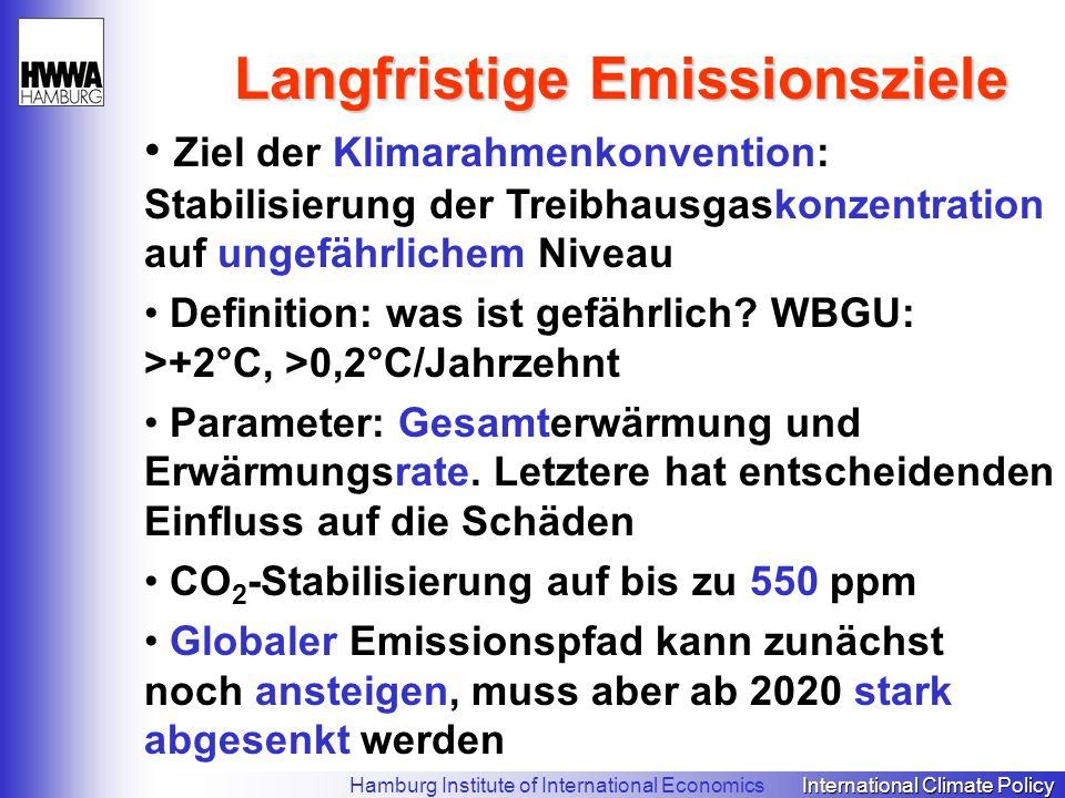 International Climate Policy Hamburg Institute of International Economics International Climate Policy Langfristige Emissionsziele Ziel der Klimarahmenkonvention: Stabilisierung der Treibhausgaskonzentration auf ungefährlichem Niveau Definition: was ist gefährlich.