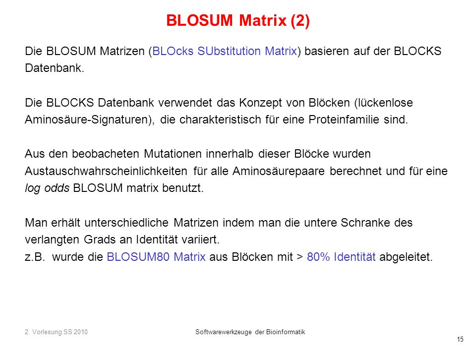 2. Vorlesung SS 2010Softwarewerkzeuge der Bioinformatik 15 BLOSUM Matrix (2) Die BLOSUM Matrizen (BLOcks SUbstitution Matrix) basieren auf der BLOCKS