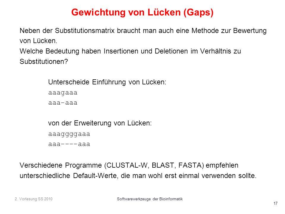 2. Vorlesung SS 2010Softwarewerkzeuge der Bioinformatik 17 Gewichtung von Lücken (Gaps) Neben der Substitutionsmatrix braucht man auch eine Methode zu