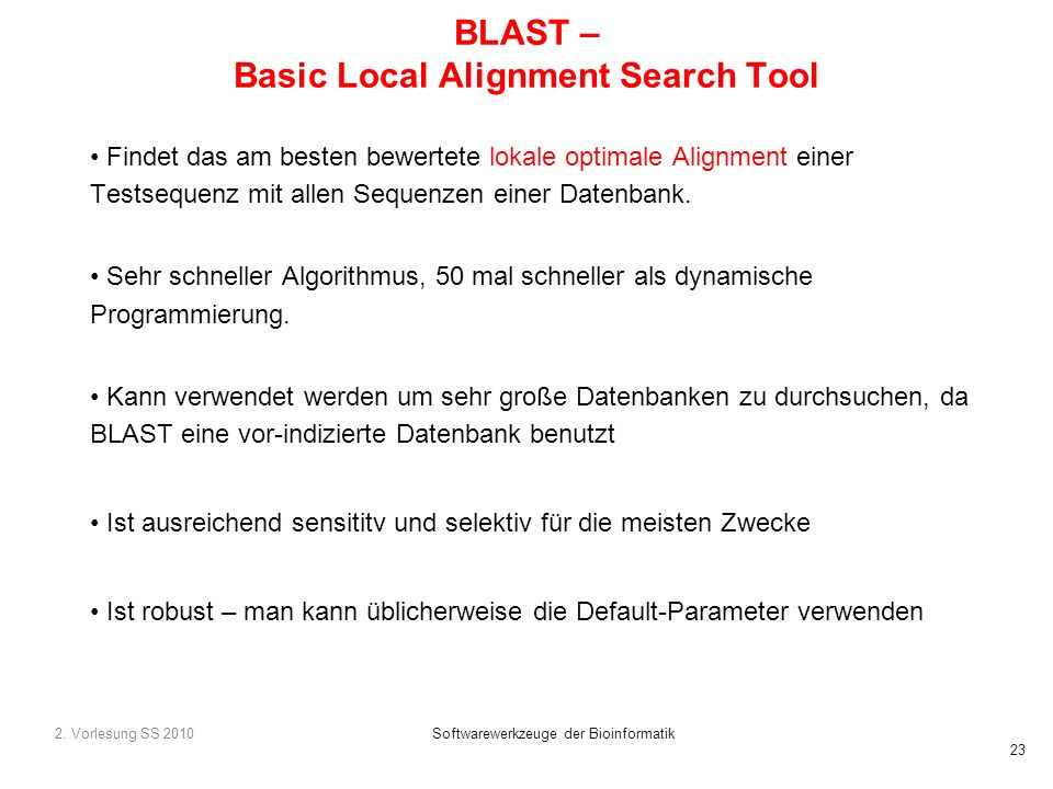2. Vorlesung SS 2010Softwarewerkzeuge der Bioinformatik 23 BLAST – Basic Local Alignment Search Tool Findet das am besten bewertete lokale optimale Al
