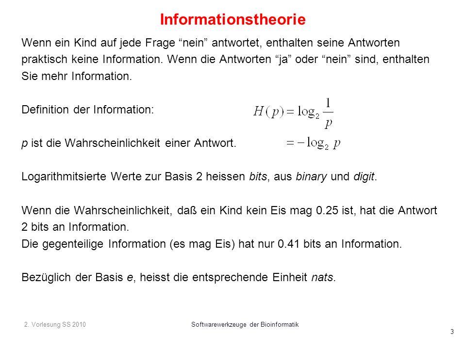 2. Vorlesung SS 2010Softwarewerkzeuge der Bioinformatik 3 Informationstheorie Wenn ein Kind auf jede Frage nein antwortet, enthalten seine Antworten p