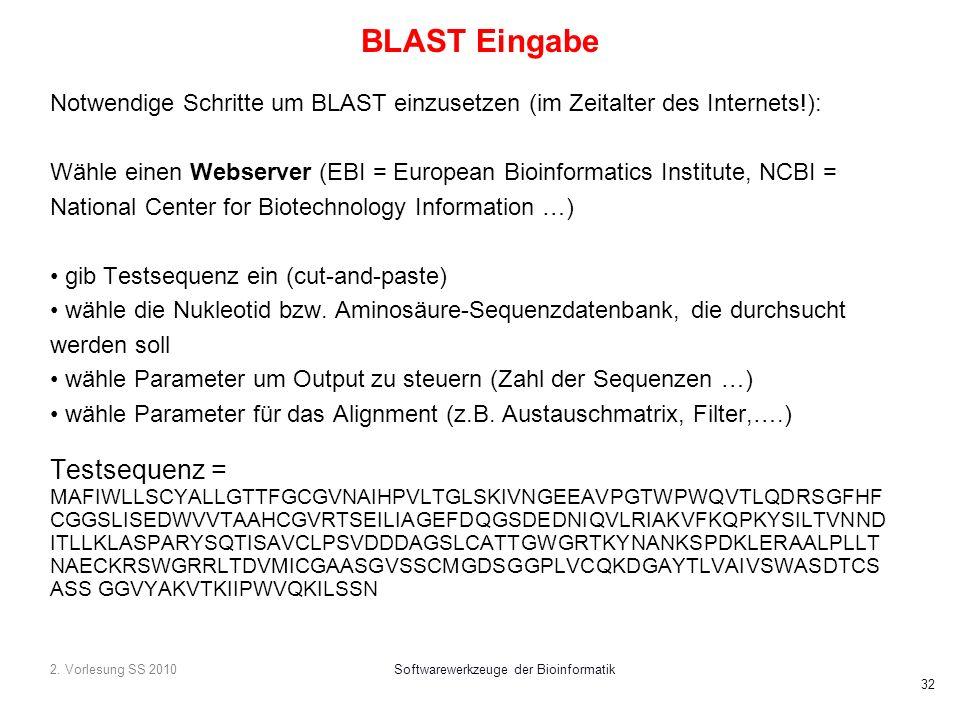 2. Vorlesung SS 2010Softwarewerkzeuge der Bioinformatik 32 BLAST Eingabe Notwendige Schritte um BLAST einzusetzen (im Zeitalter des Internets!): Wähle