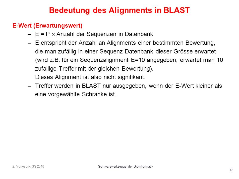 2. Vorlesung SS 2010Softwarewerkzeuge der Bioinformatik 37 Bedeutung des Alignments in BLAST E-Wert (Erwartungswert) –E = P Anzahl der Sequenzen in Da
