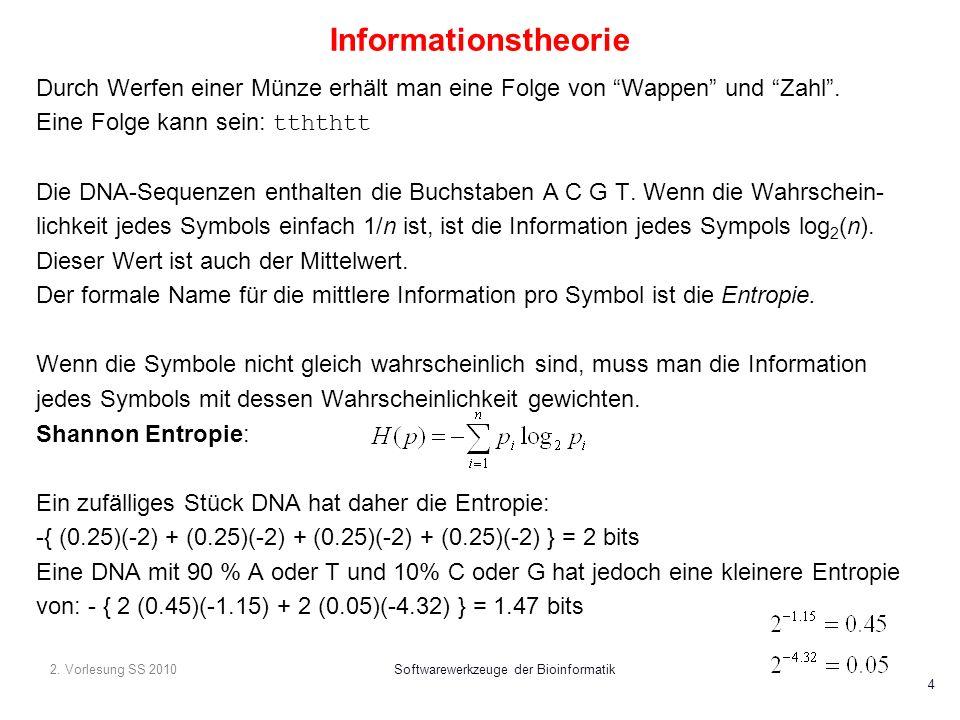 2. Vorlesung SS 2010Softwarewerkzeuge der Bioinformatik 4 Informationstheorie Durch Werfen einer Münze erhält man eine Folge von Wappen und Zahl. Eine