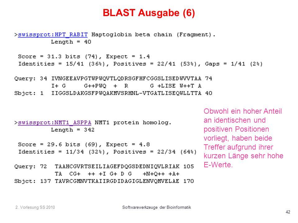 2. Vorlesung SS 2010Softwarewerkzeuge der Bioinformatik 42 BLAST Ausgabe (6) Obwohl ein hoher Anteil an identischen und positiven Positionen vorliegt,