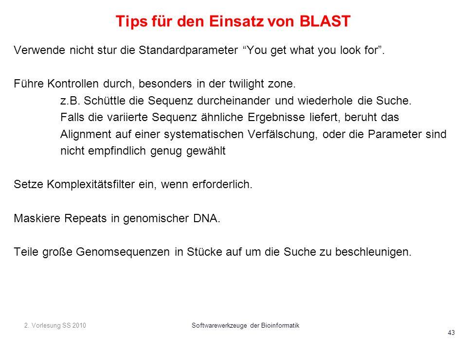 2. Vorlesung SS 2010Softwarewerkzeuge der Bioinformatik 43 Tips für den Einsatz von BLAST Verwende nicht stur die Standardparameter You get what you l