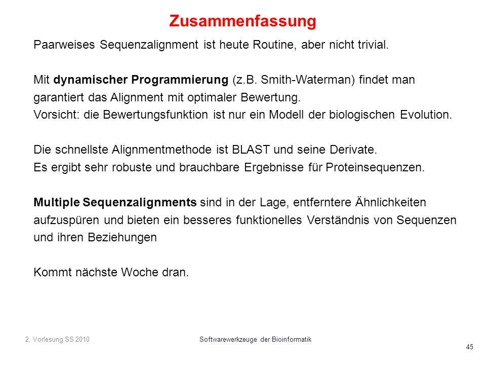 2. Vorlesung SS 2010Softwarewerkzeuge der Bioinformatik 45 Zusammenfassung Paarweises Sequenzalignment ist heute Routine, aber nicht trivial. Mit dyna