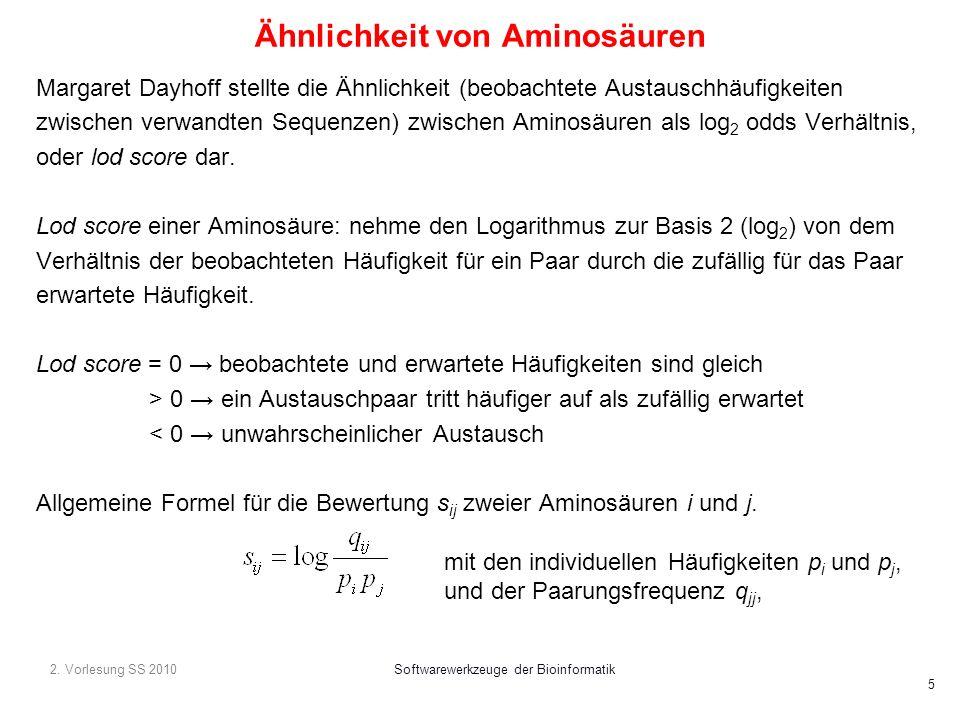 2. Vorlesung SS 2010Softwarewerkzeuge der Bioinformatik 5 Ähnlichkeit von Aminosäuren Margaret Dayhoff stellte die Ähnlichkeit (beobachtete Austauschh