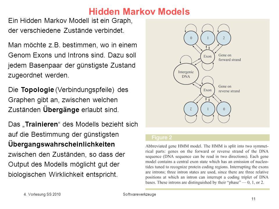 4. Vorlesung SS 2010Softwarewerkzeuge 11 Hidden Markov Models Ein Hidden Markov Modell ist ein Graph, der verschiedene Zustände verbindet. Man möchte