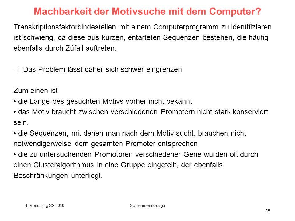 4. Vorlesung SS 2010Softwarewerkzeuge 18 Machbarkeit der Motivsuche mit dem Computer? Transkriptionsfaktorbindestellen mit einem Computerprogramm zu i