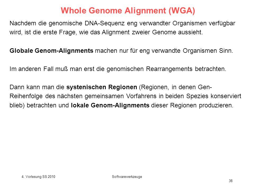 4. Vorlesung SS 2010Softwarewerkzeuge 38 Whole Genome Alignment (WGA) Nachdem die genomische DNA-Sequenz eng verwandter Organismen verfügbar wird, ist