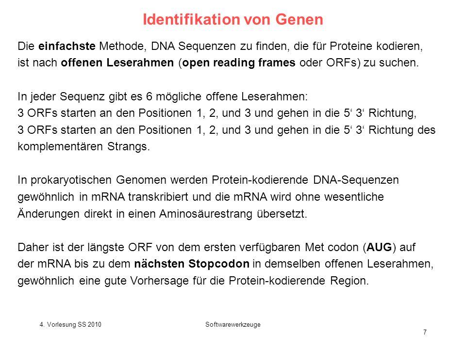 4. Vorlesung SS 2010Softwarewerkzeuge 7 Identifikation von Genen Die einfachste Methode, DNA Sequenzen zu finden, die für Proteine kodieren, ist nach