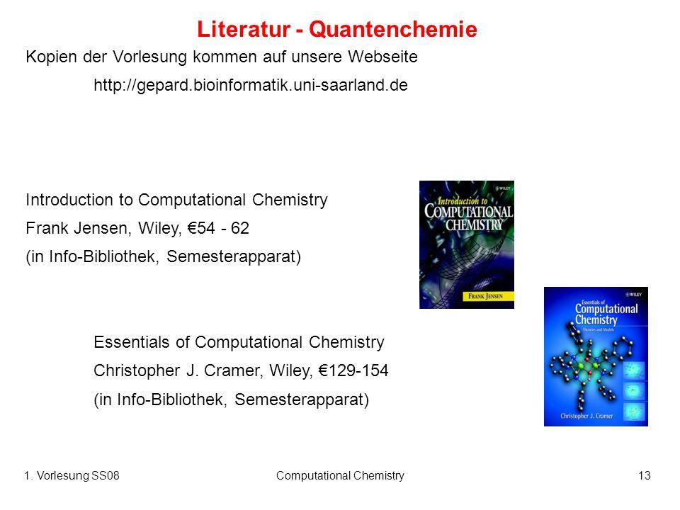 1. Vorlesung SS08Computational Chemistry13 Literatur - Quantenchemie Kopien der Vorlesung kommen auf unsere Webseite http://gepard.bioinformatik.uni-s