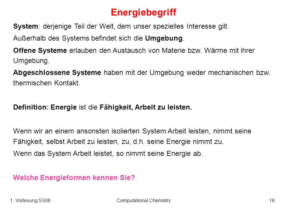 1. Vorlesung SS08Computational Chemistry16 Energiebegriff System: derjenige Teil der Welt, dem unser spezielles Interesse gilt. Außerhalb des Systems