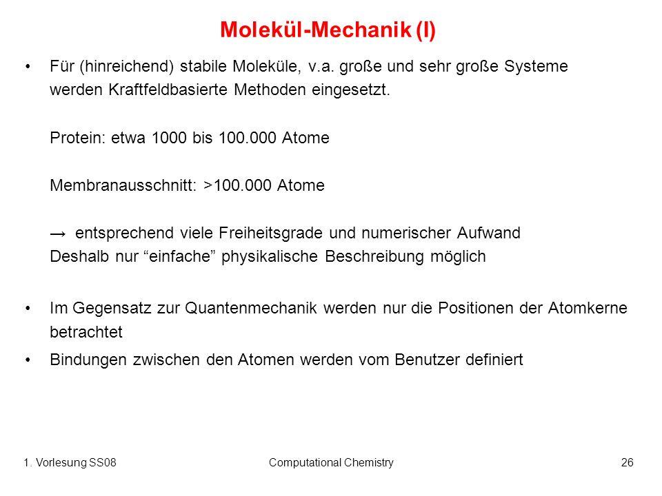 1. Vorlesung SS08Computational Chemistry26 Molekül-Mechanik (I) Für (hinreichend) stabile Moleküle, v.a. große und sehr große Systeme werden Kraftfeld