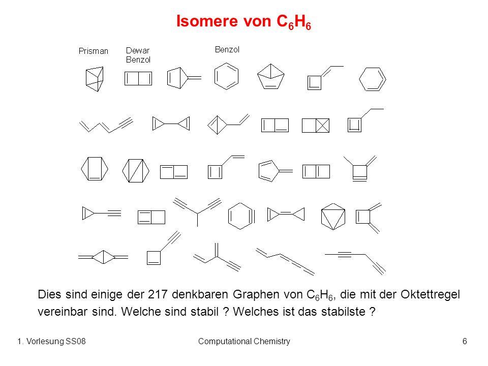 1. Vorlesung SS08Computational Chemistry6 Isomere von C 6 H 6 Dies sind einige der 217 denkbaren Graphen von C 6 H 6, die mit der Oktettregel vereinba