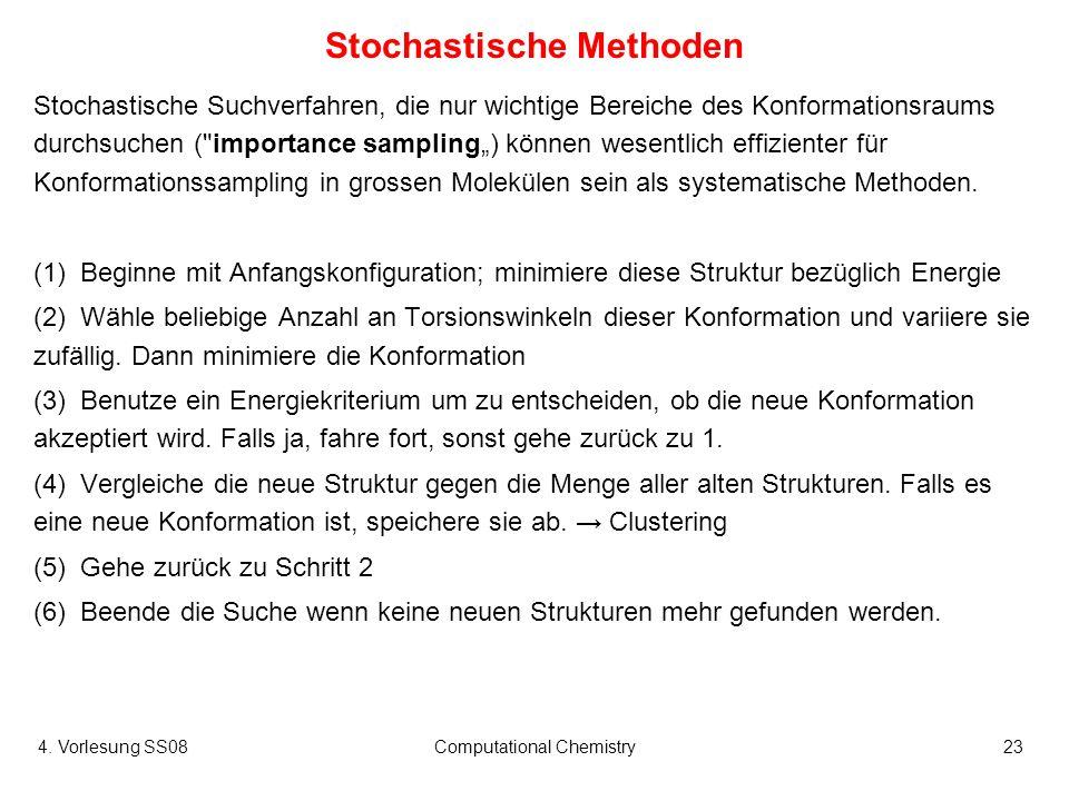 4. Vorlesung SS08Computational Chemistry23 Stochastische Methoden Stochastische Suchverfahren, die nur wichtige Bereiche des Konformationsraums durchs