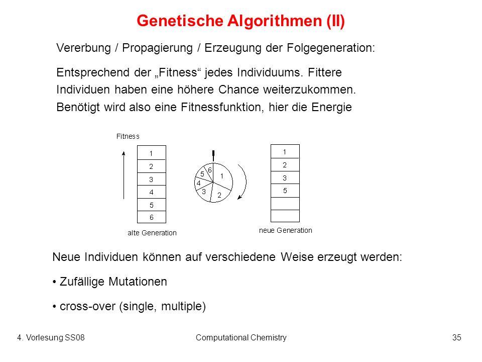 4. Vorlesung SS08Computational Chemistry35 Genetische Algorithmen (II) Vererbung / Propagierung / Erzeugung der Folgegeneration: Entsprechend der Fitn