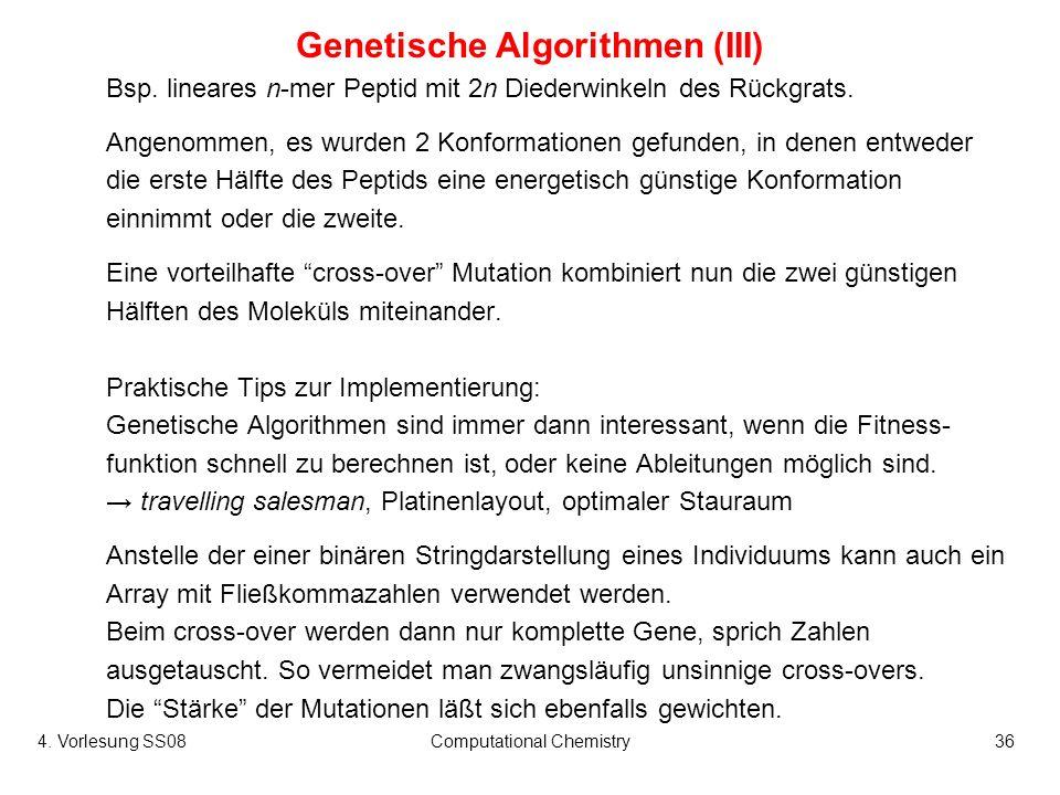 4. Vorlesung SS08Computational Chemistry36 Genetische Algorithmen (III) Bsp. lineares n-mer Peptid mit 2n Diederwinkeln des Rückgrats. Angenommen, es