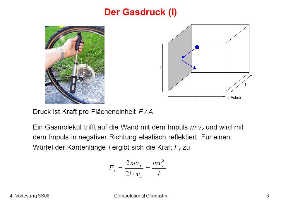 4. Vorlesung SS08Computational Chemistry6 Der Gasdruck (I) Ein Gasmolekül trifft auf die Wand mit dem Impuls mv x und wird mit dem Impuls in negativer