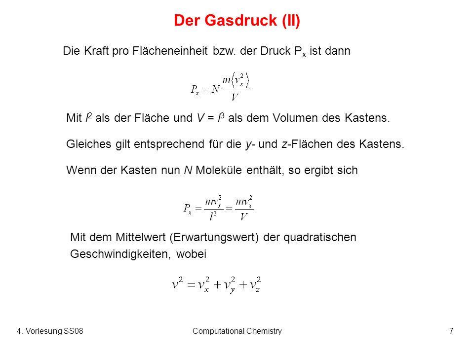 4. Vorlesung SS08Computational Chemistry7 Der Gasdruck (II) Wenn der Kasten nun N Moleküle enthält, so ergibt sich Die Kraft pro Flächeneinheit bzw. d