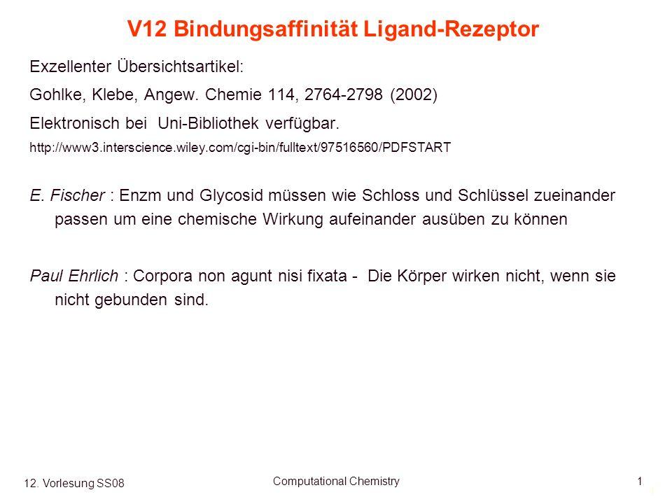 1 12. Vorlesung SS08 Computational Chemistry1 V12 Bindungsaffinität Ligand-Rezeptor Exzellenter Übersichtsartikel: Gohlke, Klebe, Angew. Chemie 114, 2