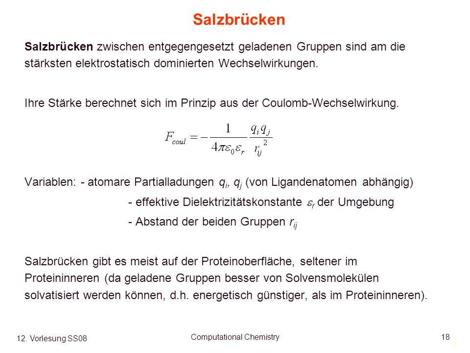 18 12. Vorlesung SS08 Computational Chemistry18 Salzbrücken Salzbrücken zwischen entgegengesetzt geladenen Gruppen sind am die stärksten elektrostatis