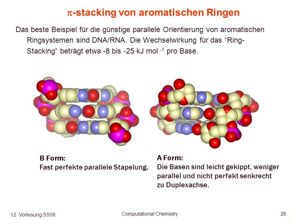 26 12. Vorlesung SS08 Computational Chemistry26 -stacking von aromatischen Ringen Das beste Beispiel für die günstige parallele Orientierung von aroma