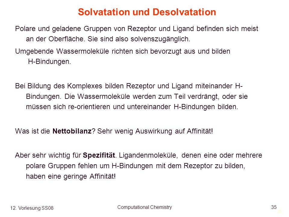 35 12. Vorlesung SS08 Computational Chemistry35 Solvatation und Desolvatation Polare und geladene Gruppen von Rezeptor und Ligand befinden sich meist
