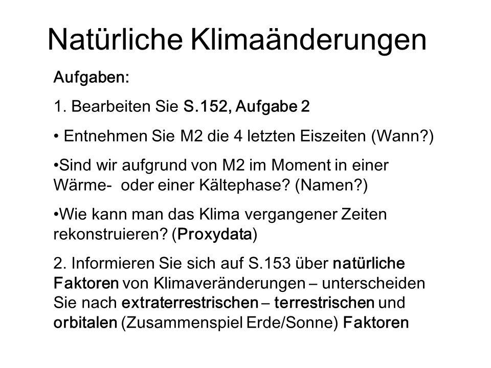 Natürliche Klimaänderungen Aufgaben: 1. Bearbeiten Sie S.152, Aufgabe 2 Entnehmen Sie M2 die 4 letzten Eiszeiten (Wann?) Sind wir aufgrund von M2 im M