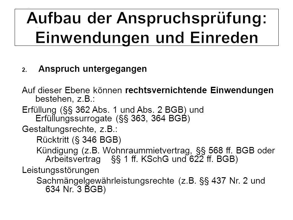 2. Anspruch untergegangen Auf dieser Ebene können rechtsvernichtende Einwendungen bestehen, z.B.: Erfüllung (§§ 362 Abs. 1 und Abs. 2 BGB) und Erfüllu