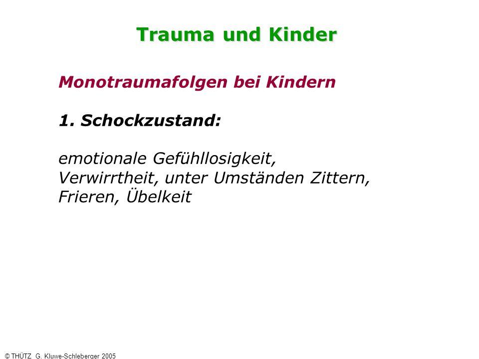 Trauma und Kinder © THÜTZ G. Kluwe-Schleberger 2005 Monotraumafolgen bei Kindern 1. Schockzustand: emotionale Gefühllosigkeit, Verwirrtheit, unter Ums