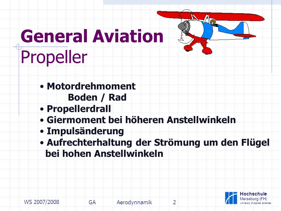 Hochschule Merseburg (FH) University of Applied Sciences WS 2007/2008 GAAerodynnamik2 General Aviation Propeller Motordrehmoment Boden / Rad Propellerdrall Giermoment bei höheren Anstellwinkeln Impulsänderung Aufrechterhaltung der Strömung um den Flügel bei hohen Anstellwinkeln