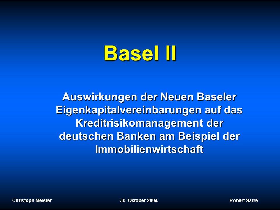 Basel II Christoph Meister 30. Oktober 2004 Robert Sarré Auswirkungen der Neuen Baseler Eigenkapitalvereinbarungen auf das Kreditrisikomanagement der